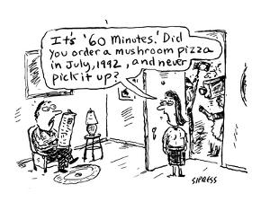 "It's ""60 Minutes.""  Did you order a mushroom pizza in July, 1992, and nev… - Cartoon by David Sipress"