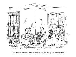 """""""Our dream is to live long enough to see the end of our renovation."""" - New Yorker Cartoon by David Sipress"""