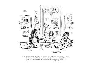 """""""So, we have to find a way to call her a corrupt tool of Wall Street witho…"""" - Cartoon by David Sipress"""