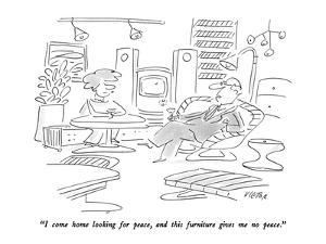 """""""I come home looking for peace, and this furniture gives me no peace."""" - New Yorker Cartoon by Dean Vietor"""