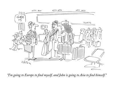 """""""I'm going to Europe to ?nd myself, and John is going to Asia to ?nd?"""" - New Yorker Cartoon"""
