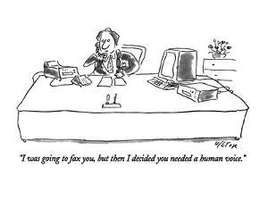 """I was going to fax you, but then I decided you needed a human voice."" - New Yorker Cartoon by Dean Vietor"