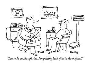 """Just to be on the safe side, I'm putting both of us in the hospital."" - New Yorker Cartoon by Dean Vietor"