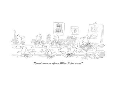 """""""You can't move we adjourn, Wilson. We just started."""" - New Yorker Cartoon"""