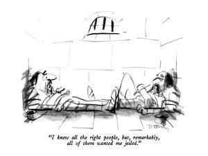 """""""I knew all the right people, but, remarkably, all of them wanted me jaile?"""" - New Yorker Cartoon by Donald Reilly"""