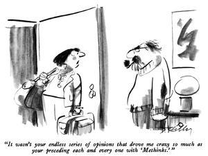 """It wasn't your endless series of opinions that drove me crazy so much as …"" - New Yorker Cartoon by Donald Reilly"