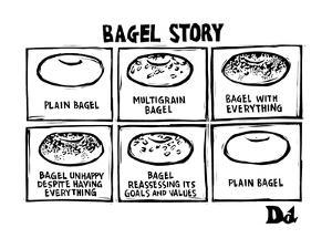 Bagel Story. (an allegory about life) 1. Plain bagel 2.multigrain bagel 3.… - New Yorker Cartoon by Drew Dernavich