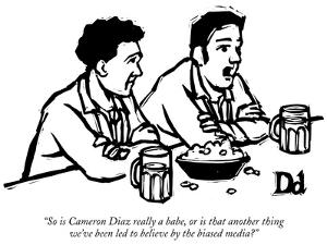 """""""So is Cameron Diaz really a babe, or is that another thing we've been led…"""" - New Yorker Cartoon by Drew Dernavich"""