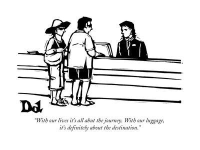 """""""With our lives it's all abut the journey. With our luggage, it's definite?"""" - New Yorker Cartoon"""