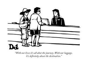 """With our lives it's all abut the journey. With our luggage, it's definite…"" - New Yorker Cartoon by Drew Dernavich"
