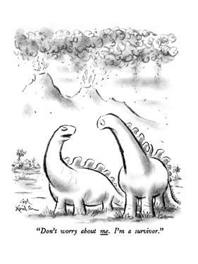 """""""Don't worry about me.  I'm a survivor."""" - New Yorker Cartoon by Ed Fisher"""