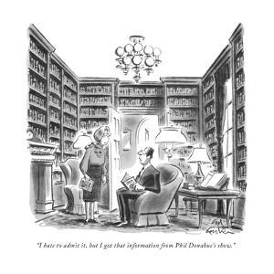 """""""I hate to admit it, but I got that information from Phil Donahue's show."""" - New Yorker Cartoon by Ed Fisher"""