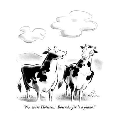 """No, we're Holsteins. Bösendorfer is a piano."" - New Yorker Cartoon"