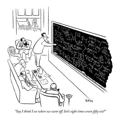 """""""Say I think I see where we went off. Isn't eight times seven fifty six?"""" - New Yorker Cartoon"""