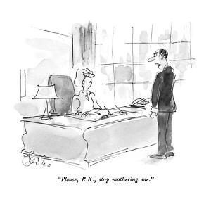 """Please, R.K., stop mothering me."" - New Yorker Cartoon by Edward Frascino"
