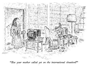 """""""Has your mother called yet on the international situation?"""" - New Yorker Cartoon by Edward Koren"""