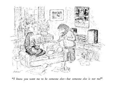 """""""I know you want me to be someone else—but someone else is not me!"""" - New Yorker Cartoon by Edward Koren"""