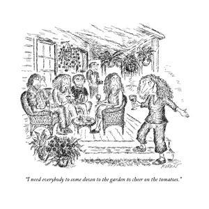 """""""I need everybody to come down to the garden to cheer on the tomatoes."""" - New Yorker Cartoon by Edward Koren"""