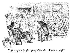 """""""I pick up on people's pain, Alexander.  What's wrong?"""" - New Yorker Cartoon by Edward Koren"""