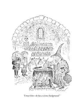 """I trust him?he has a science background."" - New Yorker Cartoon by Edward Koren"