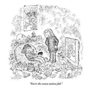 """You're the reason nations fail."" - New Yorker Cartoon by Edward Koren"