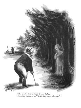 """No matter how I treated you, Julia, haunting a man at golf is hitting bel…"" - New Yorker Cartoon by Eldon Dedini"