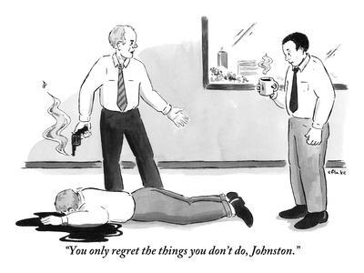 """""""You only regret the things you don't do, Johnston."""" - New Yorker Cartoon"""