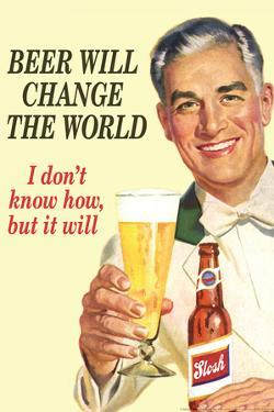 Beer Will Change The World Don't Know How But It Will Funny Poster by Ephemera