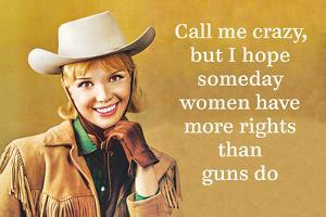 Call Me Crazy, But I Hope Someday Women Have More Rights Than Guns Do by Ephemera