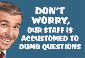 Don't Worry Our Staff Is Accustomed To Dumb Questions Funny Poster by Ephemera