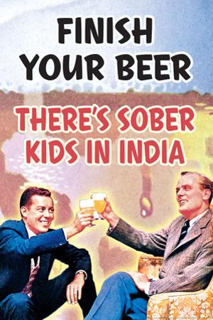 Finish Your Beer There's Sober Kids In India Funny Poster by Ephemera