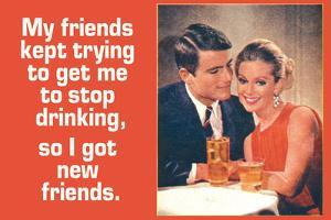 Friends Tried To Stop My Drinking So I Got New Friends Funny Poster by Ephemera