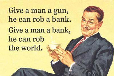 Give a Man a Gun, He Can Rob a Bank. Give a Man a Bank, He Can Rob the World by Ephemera