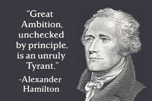Great Ambition, Unchecked by Principle, is an Unruly Tyrant. - Alexander Hamilton by Ephemera