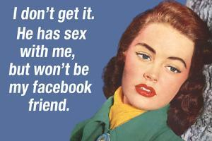 He Has Sex with Me But Won't Be My Facebook Friend Funny Art Poster Print by Ephemera