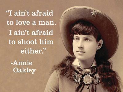 """""""I Ain't Afraid to Love a Man. I Ain't Afraid to Shoot Him Either."""" - Annie Oakley"""