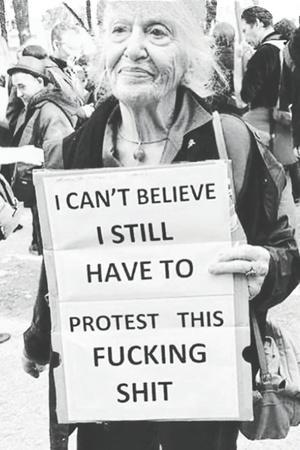 I Can't Believe I Still Have to Protest This Fucking Shit