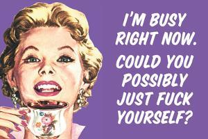 I'm Busy Now Could You Possibly Go Fuck Yourself Funny Poster by Ephemera