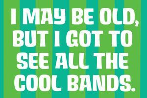 I May Be Old but I Got to See All the Cool Bands Funny Art Poster by Ephemera