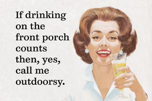If Drinking on the Front Porch Counts Then, Yes, Call Me Outdoorsy by Ephemera