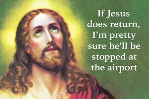 If Jesus Does Return I'm Pretty Sure He'll Be Stopped at the Airport by Ephemera