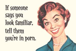 If Someone Says You Look Familiar, Tell Them You'Re in Porn by Ephemera