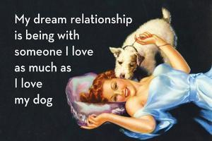 My Dream Relationship Is Being with Someone I Love as Much as I Love My Dog by Ephemera