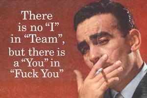 No I in Team But There's a You in F*ck You - Funny Poster by Ephemera