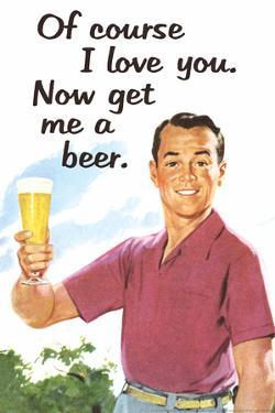 Of Course I Love You Now Get Me a Beer Funny Poster by Ephemera