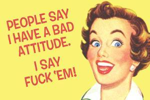 People Say I Have A Bad Attitude. I Say F*ck Em'  - Funny Poster by Ephemera