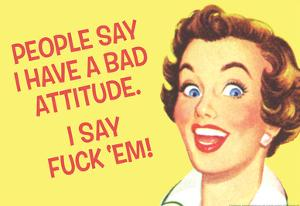 People Say I Have A Bad Attitude I Say Fuck Em by Ephemera