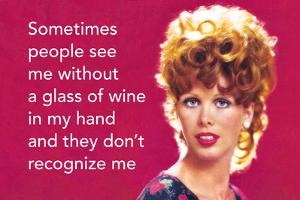 Sometimes People See Me Without a Glass of Wine in My Hand and They Don't Recognize Me by Ephemera