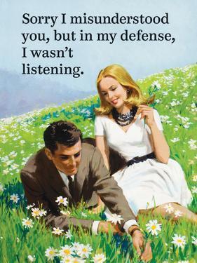 Sorry I Misunderstood You, But in My Defense, I Wasn't Listening by Ephemera