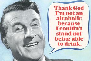 Thank God I'm Not An Alcoholic Able To Drink  - Funny Poster by Ephemera